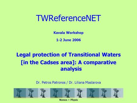 Kavala Workshop 1-2 June 2006 Legal protection of Transitional Waters [in the Cadses area]: A comparative analysis Dr. Petros Patronos / Dr. Liliana Maslarova.