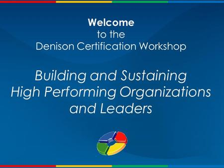 Welcome to the Denison Certification Workshop Building and Sustaining <strong>High</strong> Performing Organizations and Leaders.