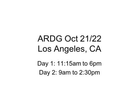 ARDG Oct 21/22 Los Angeles, CA Day 1: 11:15am to 6pm Day 2: 9am to 2:30pm.
