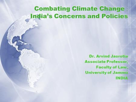Combating Climate Change : <strong>India</strong>'s Concerns and Policies Dr. Arvind Jasrotia Associate Professor, Faculty of Law, University of Jammu <strong>INDIA</strong> Dr. Arvind.