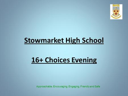 Stowmarket High School 16+ Choices Evening Approachable, Encouraging, Engaging, Friendly and Safe.