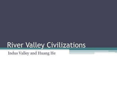 River Valley Civilizations Indus Valley and Huang He.