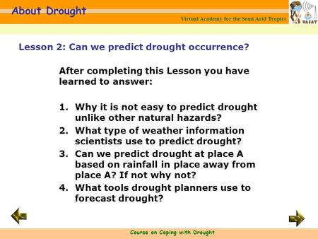 Virtual Academy for the Semi Arid Tropics Course on Coping with Drought About Drought After completing this Lesson you have learned to answer: 1.Why it.