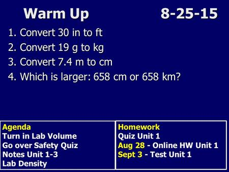 Warm Up8-25-15 1. Convert 30 in to ft 2. Convert 19 g to kg 3. Convert 7.4 m to cm 4. Which is larger: 658 cm or 658 km? Agenda Turn in Lab Volume Go over.