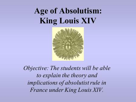 Age of Absolutism: King Louis XIV Objective: The students will be able to explain the theory and implications of absolutist rule in France under King Louis.