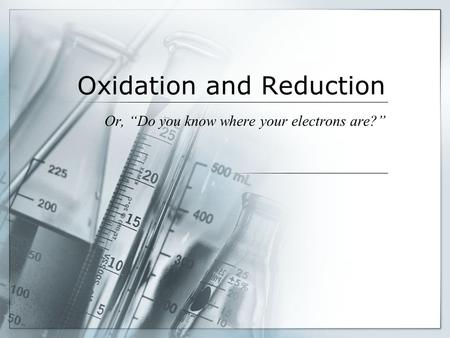 "<strong>Oxidation</strong> <strong>and</strong> <strong>Reduction</strong> Or, ""Do you know where your electrons are?"""