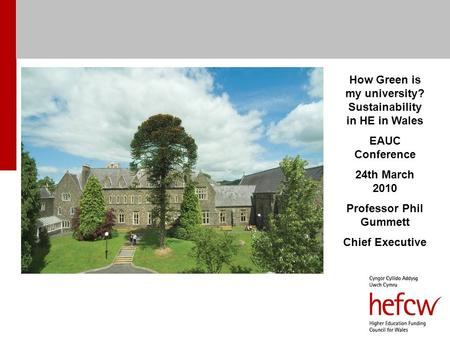 How Green is my university? Sustainability in HE in Wales EAUC Conference 24th March 2010 Professor Phil Gummett Chief Executive.