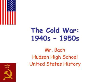 The Cold War: 1940s – 1950s Mr. Bach Hudson High School United States History.