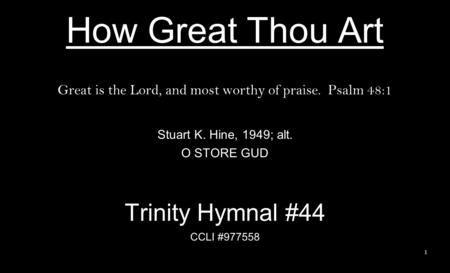 How Great Thou Art Great is the Lord, and most worthy of praise. Psalm 48:1 Stuart K. Hine, 1949; alt. O STORE GUD Trinity Hymnal #44 CCLI #977558 1.