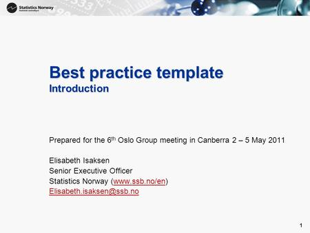 1 1 Best practice template Introduction Prepared for the 6 th Oslo Group meeting in Canberra 2 – 5 May 2011 Elisabeth Isaksen Senior Executive Officer.