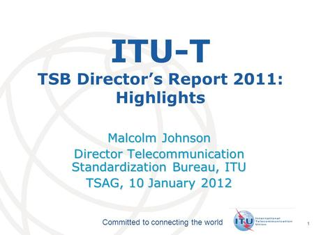 International Telecommunication Union Committed to connecting the world 1 ITU-T TSB Director's Report 2011: Highlights Malcolm Johnson Director Telecommunication.