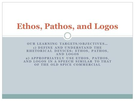 OUR LEARNING TARGETS/OBJECTIVES… 1) DEFINE AND UNDERSTAND THE RHETORICAL DEVICES: ETHOS, PATHOS, AND LOGOS 2) APPROPRIATELY USE ETHOS, PATHOS, AND LOGOS.