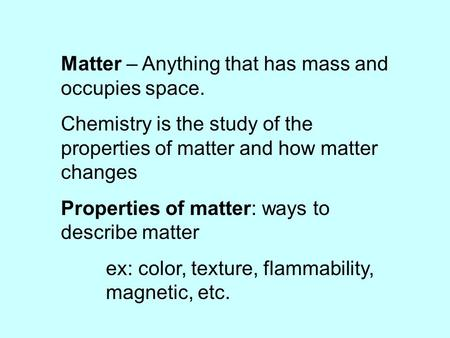 Matter – Anything that has mass and occupies space. Chemistry is the study of the properties of matter and how matter changes Properties of matter: ways.