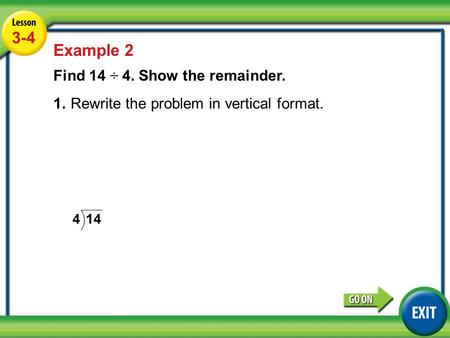 Lesson 5-4 Example 2 3-4 Example 2 Find 14 ÷ 4. Show the remainder. 1.Rewrite the problem in vertical format.