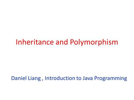 Inheritance and Polymorphism Daniel Liang, Introduction to Java Programming.