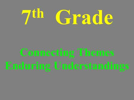 7 th Grade Connecting Themes Enduring Understandings.