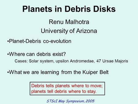 <strong>Planets</strong> <strong>in</strong> Debris Disks Renu Malhotra University of Arizona <strong>Planet</strong>-Debris co-evolution Where can debris exist? Cases: <strong>Solar</strong> <strong>system</strong>, upsilon Andromedae,