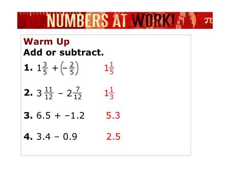 Warm Up Add or subtract. 1 + – 1515 1 1. 2525 2. 7 12 3 – 2 3. 6.5 + –1.2 4. 3.4 – 0.9 5.3 2.5 3535 11 12 1313 1.