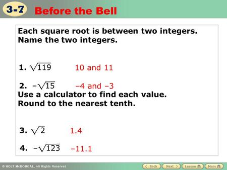 3-7 Before the Bell Each square root is between two integers. Name the two integers. Use a calculator to find each value. Round to the nearest.