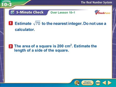 Over Lesson 10–1 A.A B.B C.C D.D 5-Minute Check 4 The area of a square is 200 cm 2. Estimate the length of a side of the square.