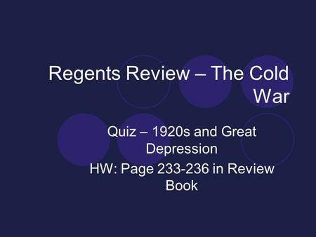 Regents Review – The Cold War Quiz – 1920s and Great Depression HW: Page 233-236 in Review Book.