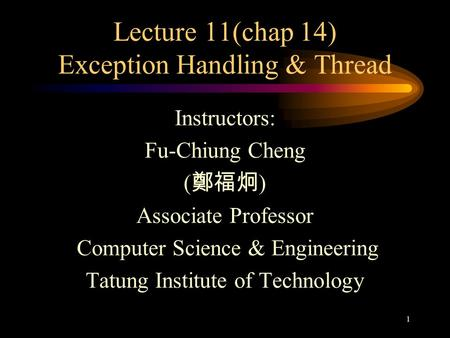 1 Lecture 11(chap 14) Exception <strong>Handling</strong> & Thread Instructors: Fu-Chiung Cheng ( 鄭福炯 ) Associate Professor Computer Science & Engineering Tatung Institute.