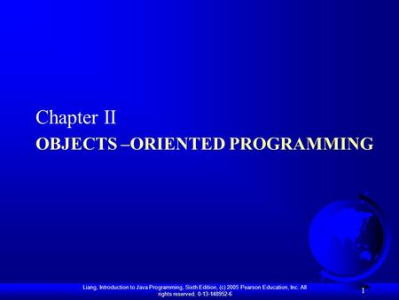 Liang, Introduction to Java Programming, Sixth Edition, (c) 2005 Pearson Education, Inc. All rights reserved. 0-13-148952-6 OBJECTS –ORIENTED PROGRAMMING.