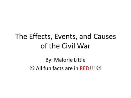 The Effects, Events, and Causes of the Civil War By: Malorie Little All fun facts are in RED!!!