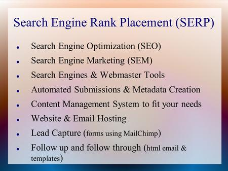 Search Engine Rank Placement (SERP) Search Engine Optimization (SEO) Search Engine Marketing (SEM) Search Engines & Webmaster Tools Automated Submissions.