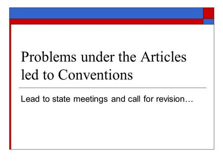Problems under the Articles led to Conventions Lead to state meetings and call for revision…
