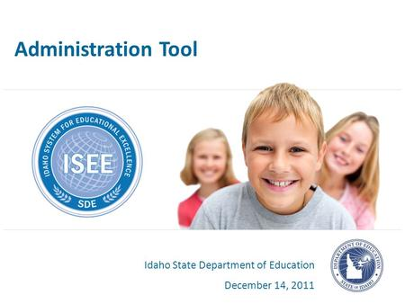 Administration Tool Idaho State Department of Education December 14, 2011.