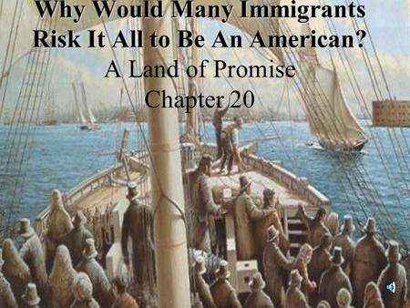 Why Would Many Immigrants Risk It All to Be An American? Why Would Many Immigrants Risk It All to Be An American? A Land of Promise Chapter 20.