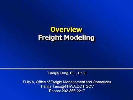 Overview Freight Modeling Overview Tianjia Tang, PE., Ph.D FHWA, Office of Freight <strong>Management</strong> and Operations Phone: 202-366-2217.