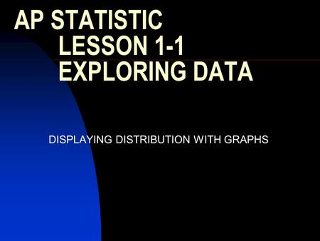 AP STATISTIC LESSON 1-1 EXPLORING DATA DISPLAYING DISTRIBUTION WITH GRAPHS.