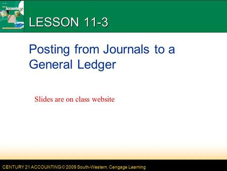 CENTURY 21 ACCOUNTING © 2009 South-Western, Cengage Learning LESSON 11-3 Posting from Journals to a General Ledger Slides are on class website.