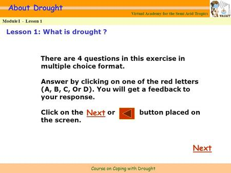 Virtual Academy for the Semi Arid Tropics Course on Coping with Drought Lesson 1: What is drought ? About Drought Module I -Lesson 1 There are 4 questions.