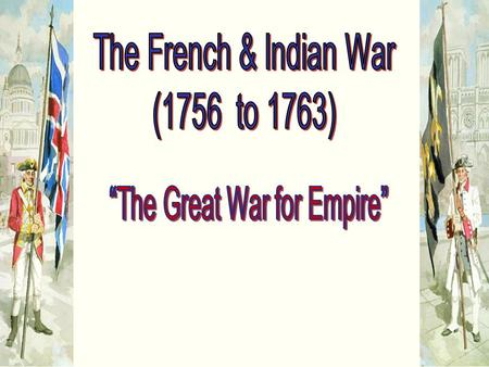 North America in 1750 1756  War Is Formally Declared! The name French and Indian War refers to the war Britain fought against its two main enemies.