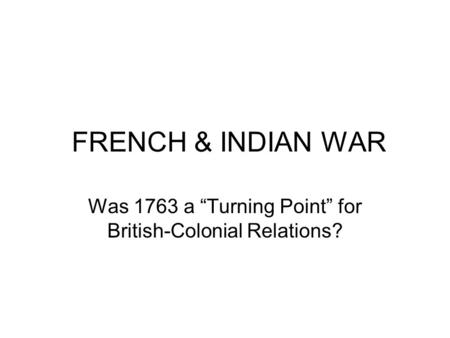 "FRENCH & INDIAN WAR Was 1763 a ""Turning Point"" for British-Colonial Relations?"