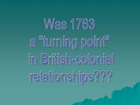 Was 1763 a turning point in British-colonial relationships???