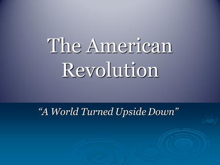 "The American Revolution ""A World Turned Upside Down"""