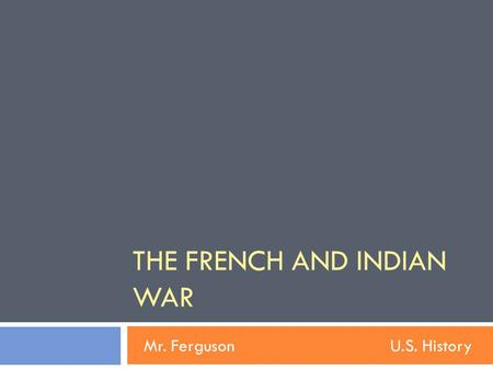 THE FRENCH AND INDIAN WAR Mr. FergusonU.S. History.