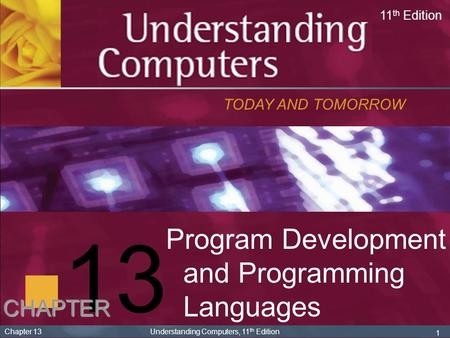1 Chapter 13 Understanding Computers, 11 th Edition 13 <strong>Program</strong> Development and <strong>Programming</strong> Languages TODAY AND TOMORROW 11 th Edition CHAPTER.