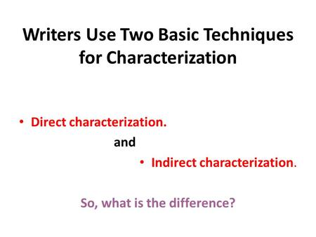 Writers Use Two Basic Techniques for Characterization Direct characterization. and Indirect characterization. So, what is the difference?