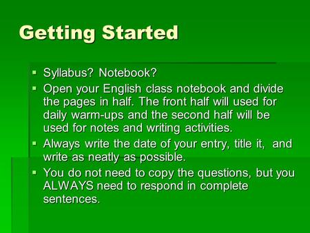 Getting Started  Syllabus? Notebook?  Open your English class notebook and divide the pages in half. The front half will used for daily warm-ups and.