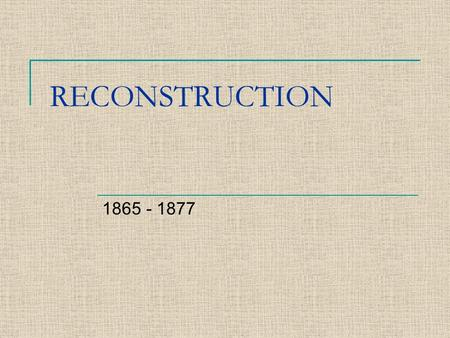 RECONSTRUCTION 1865 - 1877. QUESTIONS TO BE ANSWERED Who should be in charge of Reconstruction? How should the southern states be treated? What political,