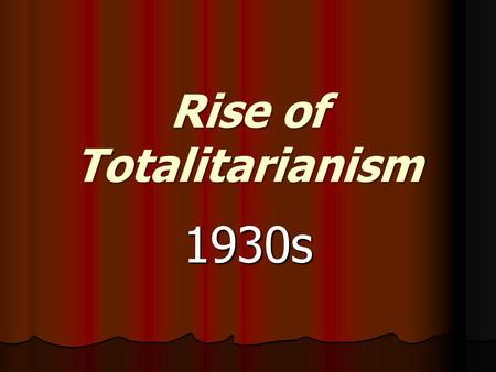 <strong>Rise</strong> <strong>of</strong> Totalitarianism 1930s. Totalitarianism A government that controls or attempts to control the totality <strong>of</strong> human life and expects complete loyalty.