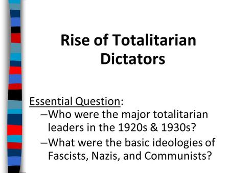 Rise of Totalitarian Dictators Essential Question: – Who were the major totalitarian leaders in the 1920s & 1930s? – What were the basic ideologies of.