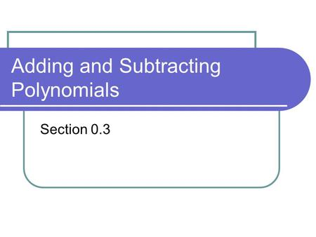 Adding and Subtracting Polynomials Section 0.3. Polynomial A polynomial in x is an algebraic expression of the form: The degree of the polynomial is n.
