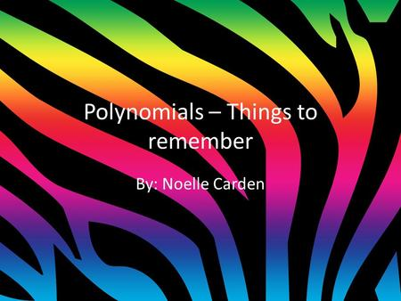 Polynomials – Things to remember By: Noelle Carden.