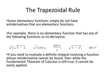 The Trapezoidal Rule Some elementary functions simply do not have antiderivatives that are elementary functions. For example, there is no elementary function.